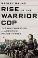 Go to record Rise of the warrior cop : the militarization of America's ...